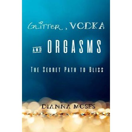 Glitter, Vodka & Orgasms: The Secret Path to Bliss