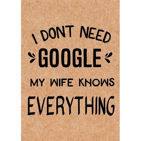 I Don't Need Google My Wife Knows Everything : Journal, Diary, Inspirational Lined Writing Notebook - Funny Husband, Dad, Groom Uncle Birthday Gifts Ideas - Humoros Gag