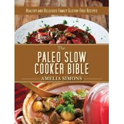The Paleo Slow Cooker Bible : Healthy and Delicious Family Gluten-Free Recipes