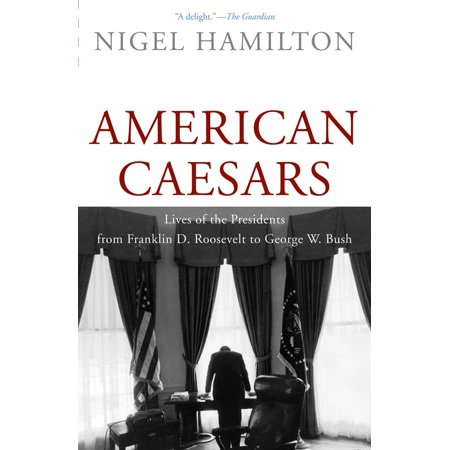 American Caesars : Lives of the Presidents from Franklin D. Roosevelt to George W.