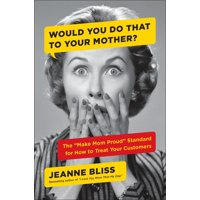 """Would You Do That to Your Mother? : The """"Make Mom Proud"""" Standard for How to Treat Your Customers"""
