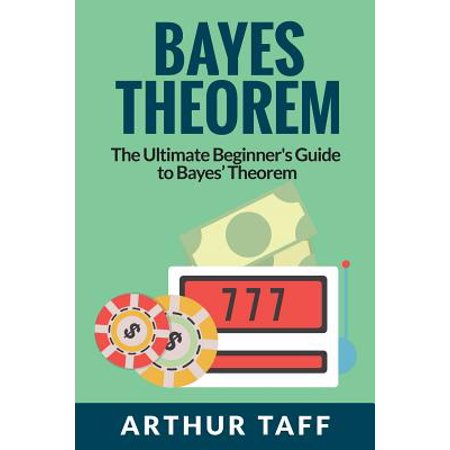Bayes Theorem : The Ultimate Beginner's Guide to Bayes