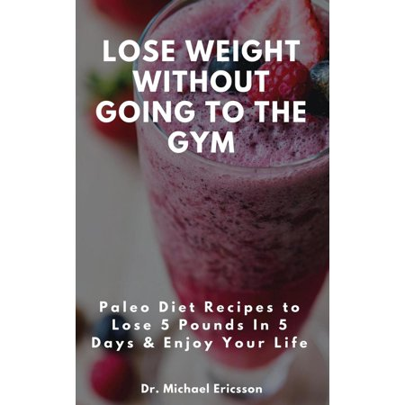 Lose Weight Without Going to the Gym: Paleo Diet Recipes to Lose 5 Pounds In 5 Days & Enjoy Your Life - (Best Way To Lose Weight Without The Gym)