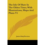 The Isle of Bute in the Olden Time; With Illustrations, Maps and Plans V1
