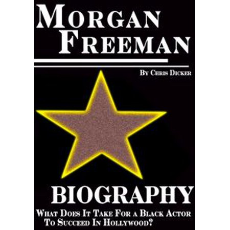 Morgan Freeman Biography: What Does It Take For a Black Actor To Succeed In Hollywood? - eBook