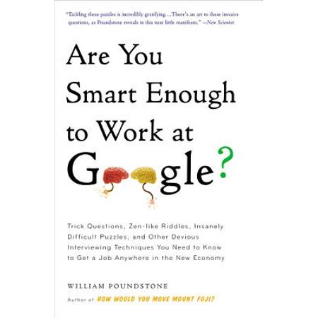 Are You Smart Enough to Work at Google? : Trick Questions, Zen-like Riddles, Insanely Difficult Puzzles, and Other Devious Interviewing Techniques You Need to Know to Get a Job Anywhere in the New (Good Questions To Get To Know A Guy)