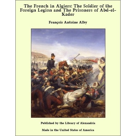 The French in Algiers: The Soldier of the Foreign Legion and The Prisoners of Abd-el-Kader -