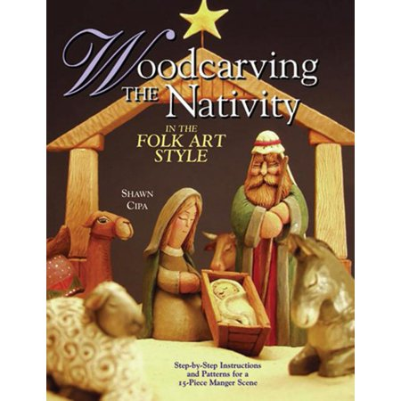 Woodcarving the Nativity in the Folk Art Style : Step-By-Step Instructions and Patterns for a 15-Piece Manger Scene Scene Folk Art