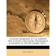 L'Eglise Romaine Et La Libert Des Cultes : Discours Prononc a Gen Ve Le 20 D Cembre 1877...