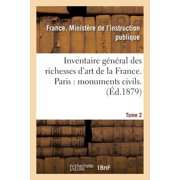 Inventaire G�n�ral Des Richesses d'Art de la France. Paris : Monuments Civils. Tome 2