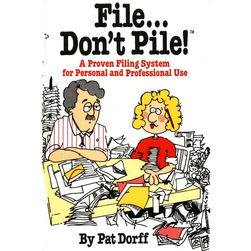 File Don't Pile a Proven Filing System for Personal and Professional Use