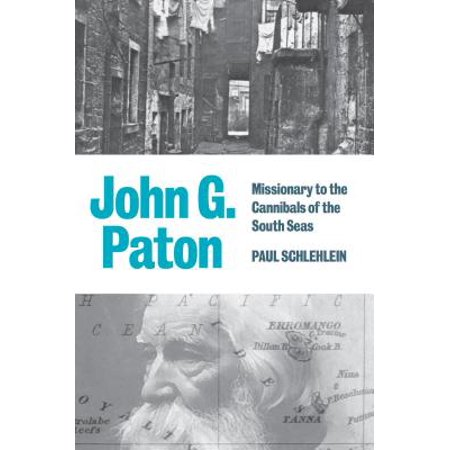 John G. Paton : Missionary to the Cannibals of the South (John G Paton Missionary To The New Hebrides)