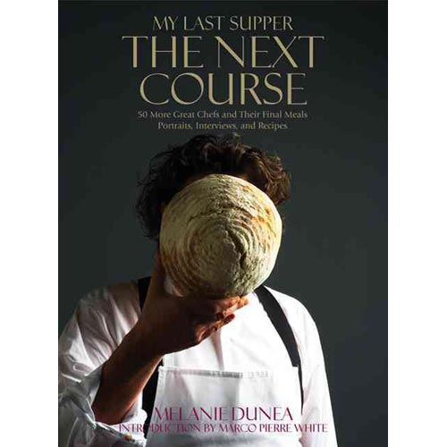 My Last Supper: The Next Course: 50 Great Chefs and Their Final Meals: Portraits, Interviews, and Recipes
