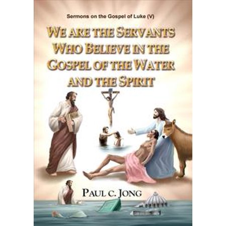 Sermons on the Gospel of Luke(V) - We are the Servants Who Believe in the Gospel of the Water and the Spirit - eBook