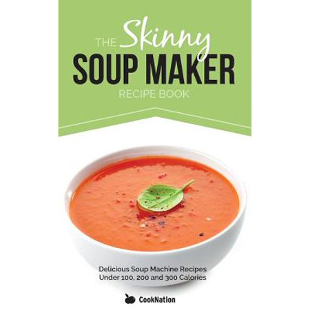 The Skinny Soup Maker Recipe Book : Delicious Low Calorie, Healthy and Simple Soup Machine Recipes Under 100, 200 and 300 (Best Soup Maker Machine Reviews)