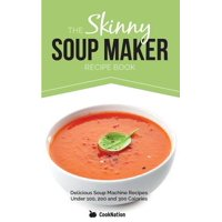 The Skinny Soup Maker Recipe Book : Delicious Low Calorie, Healthy and Simple Soup Machine Recipes Under 100, 200 and 300 Calories