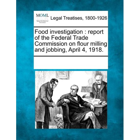 Food Investigation : Report of the Federal Trade Commission on Flour Milling and Jobbing, April 4, 1918 -  Multiple Contributors