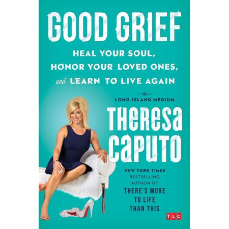 Good Grief : Heal Your Soul, Honor Your Loved Ones, and Learn to Live