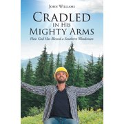 Cradled in His Mighty Arms: How God Has Blessed a Southern Woodsman (Paperback)