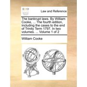 The Bankrupt Laws. by William Cooke, ... the Fourth Edition, Including the Cases to the End of Trinity Term 1797. in Two Volumes. ... Volume 1 of 2