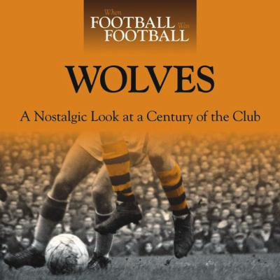 Wolves  A Nostalgic Look At A Century Of The Club