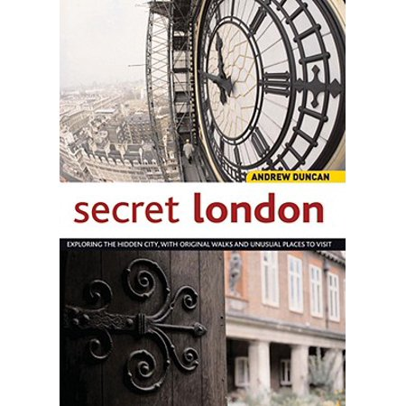 Secret London : Exploring the Hidden City with Original Walks and Unusual Places to