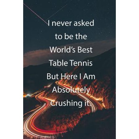 I never asked to be the World's Best Table Tennis But Here I Am Absolutely Crushing it.: Blank Lined Notebook Journal With Awesome Car Lights, Mountai (Best Snooker Table In The World)
