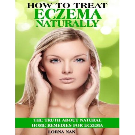 How to Treat Eczema Naturally: The Truth About Natural Home Remedies for Eczema - (The Best Way To Treat Eczema)