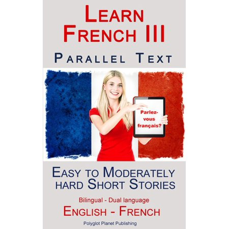 Learn French III - Parallel Text - Easy to Moderately Hard Short Stories (Bilingual - Dual Language) English - French -
