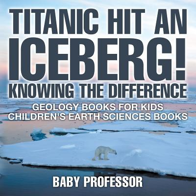 Titanic Hit an Iceberg! Icebergs vs. Glaciers - Knowing the Difference - Geology Books for Kids Children's Earth Sciences Books