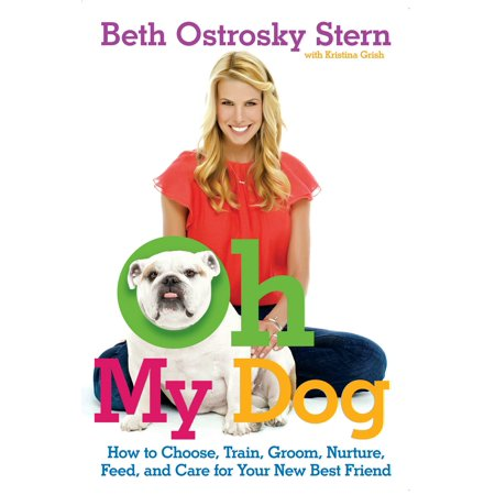 Oh My Dog : How to Choose, Train, Groom, Nurture, Feed, and Care for Your New Best