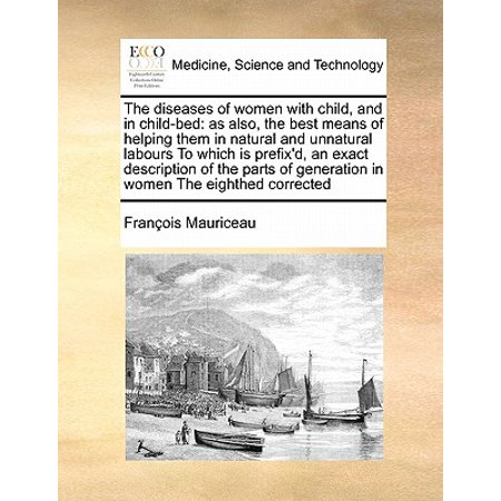 The Diseases of Women with Child, and in Child-Bed : As Also, the Best Means of Helping Them in Natural and Unnatural Labours to Which Is Prefix'd, an Exact Description of the Parts of Generation in Women the Eighthed