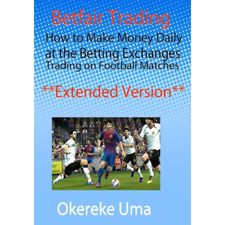 Betfair Trading - How to Make Money Daily at the Betting Exchanges Trading on Football Matches (Extended Version) - (Best Way To Make Money Betting On Football)