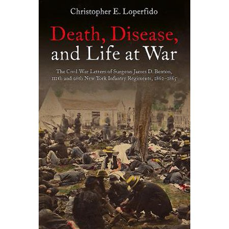 Death, Disease, and Life at War : The Civil War Letters of Surgeon James D. Benton, 111th and 98th New York Infantry Regiments, (New Yorks Role In The Civil War)