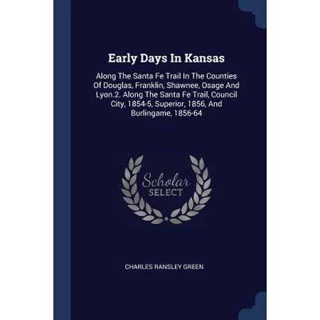Early Days in Kansas : Along the Santa Fe Trail in the Counties of Douglas, Franklin, Shawnee, Osage and Lyon.2. Along the Santa Fe Trail, Council City, 1854-5, Superior, 1856, and Burlingame, 1856-64 (Santa Fe Trail Books)