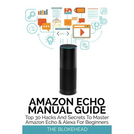 Amazon Echo Manual Guide: Top 30 Hacks And Secrets To Master Amazon Echo & Alexa For Beginners -
