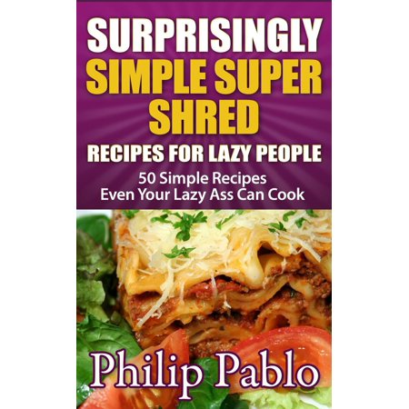 Surprisingly Simple Super Shred Diet Recipes For Lazy People: 50 Simple Ian K. Smith's Super Shred Recipes Even Your Lazy Ass Can Make -