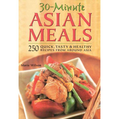 30 Minute Asian Meals: 250 Quick, Tasty & Healthy Recipes from Eleven Countries
