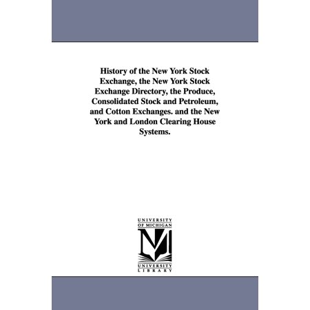 History of the New York Stock Exchange, the New York Stock Exchange Directory, the Produce, Consolidated Stock and Petroleum, and Cotton Exchanges. an (Paperback)