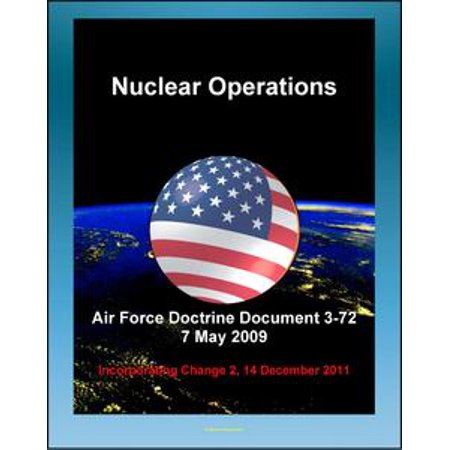 (Air Force Doctrine Document 3-72: Nuclear Operations - Command and Control (C2), Deterrence, Strategic Effects, Nuclear Safety, Surety, Training - eBook)