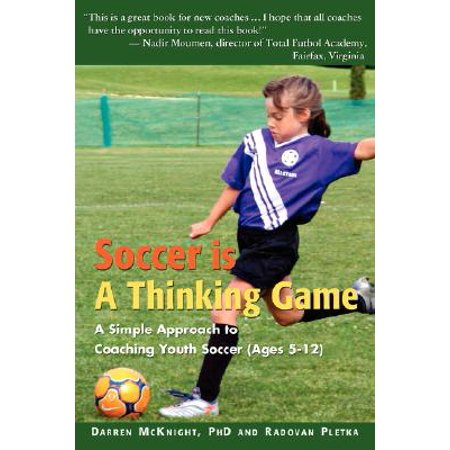 Soccer Is a Thinking Game : A Simple Approach to Coaching Youth Soccer (Ages (Youth Soccer Coaching Tips Game Day Advice)