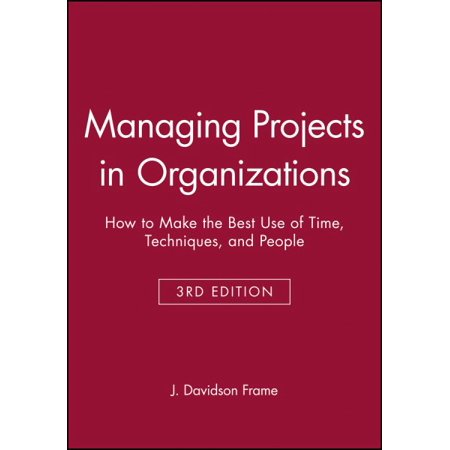 Managing Projects in Organizations : How to Make the Best Use of Time, Techniques, and