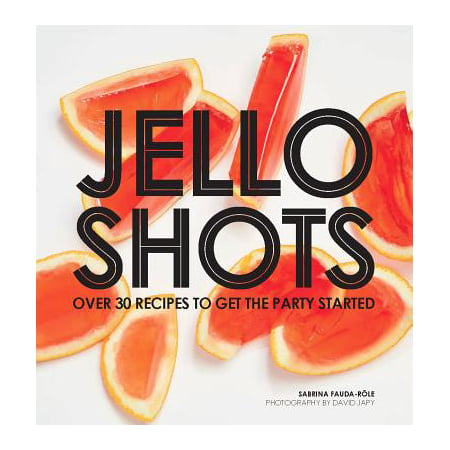 Jello Shots : Over 30 Recipes to Get the Party Started