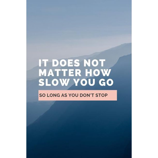 It Does Not Matter How Slow You Go So Long As You Don't
