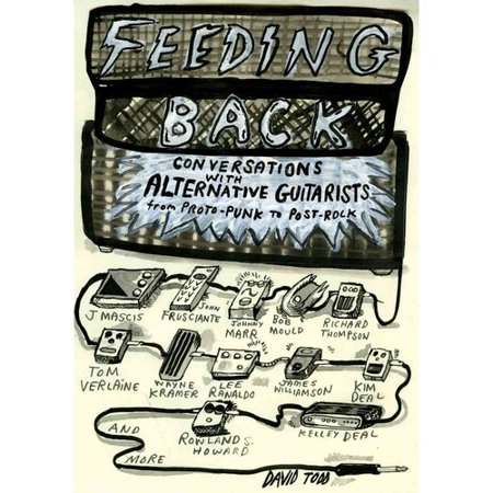 Feeding Back: Conversations With Alternative Guitarists from Proto-Punk to Post-Rock by
