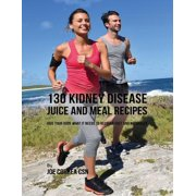 130 Kidney Disease Juice and Meal Recipes: Give Your Body What It Needs to Recover Fast and Naturally - eBook