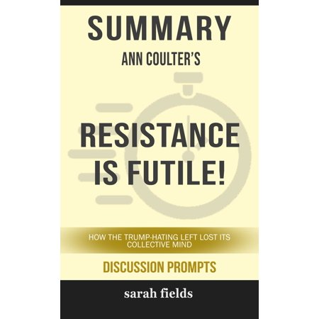 Summary of Resistance Is Futile!: How the Trump-Hating Left Lost Its Collective Mind by Ann Coulter (Discussion Prompts) -