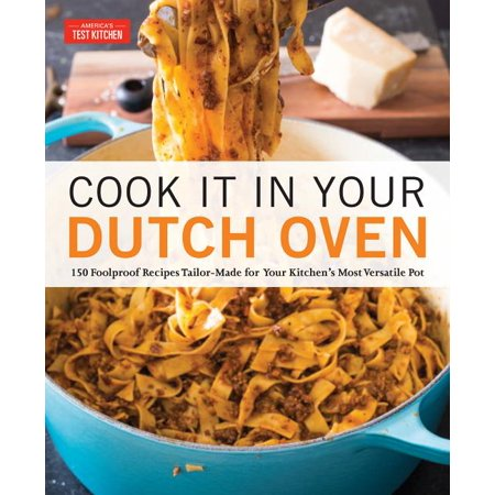 Cook It in Your Dutch Oven : 150 Foolproof Recipes Tailor-Made for Your Kitchen's Most Versatile Pot (Paperback)