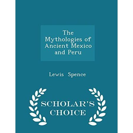 The Mythologies of Ancient Mexico and Peru - Scholar's Choice Edition
