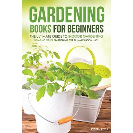 Gardening Books For Beginners The Ultimate Guide To Indoor Gardening What No Other Gardening